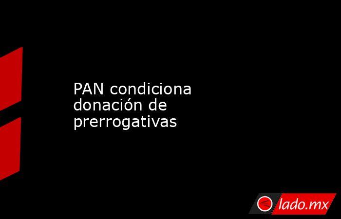 PAN condiciona donación de prerrogativas. Noticias en tiempo real