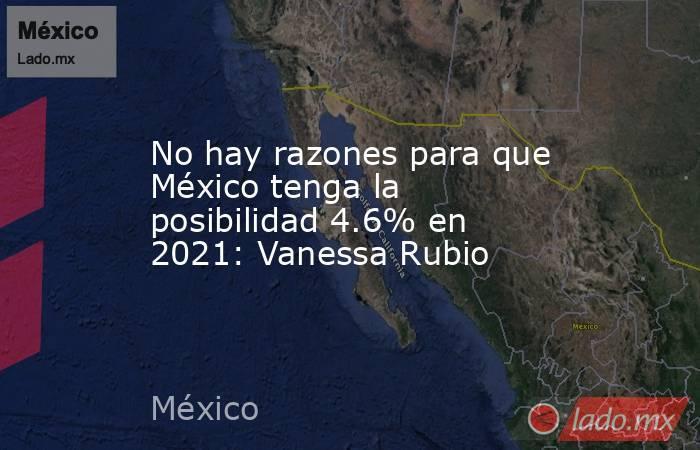 No hay razones para que México tenga la posibilidad 4.6% en 2021: Vanessa Rubio. Noticias en tiempo real