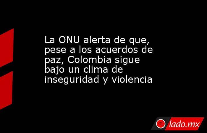 La ONU alerta de que, pese a los acuerdos de paz, Colombia sigue bajo un clima de inseguridad y violencia. Noticias en tiempo real