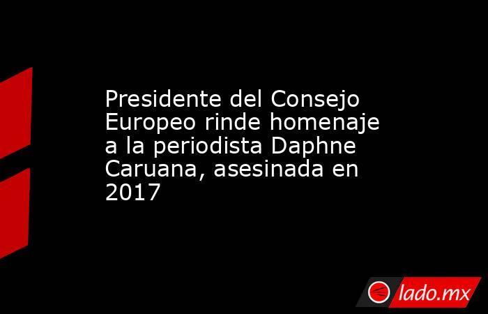 Presidente del Consejo Europeo rinde homenaje a la periodista Daphne Caruana, asesinada en 2017. Noticias en tiempo real