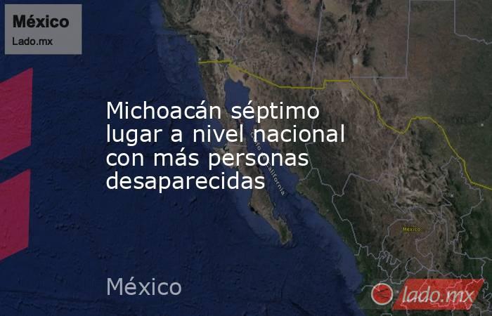 Michoacán séptimo lugar a nivel nacional con más personas desaparecidas. Noticias en tiempo real