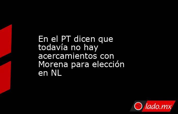 En el PT dicen que todavía no hay acercamientos con Morena para elección en NL. Noticias en tiempo real