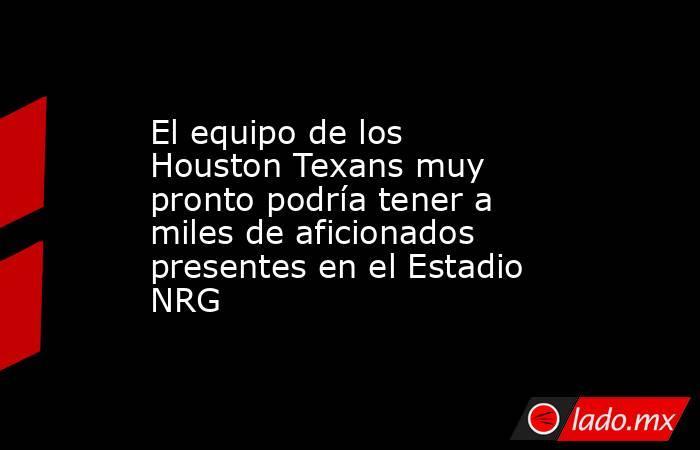 El equipo de los Houston Texans muy pronto podría tener a miles de aficionados presentes en el Estadio NRG. Noticias en tiempo real