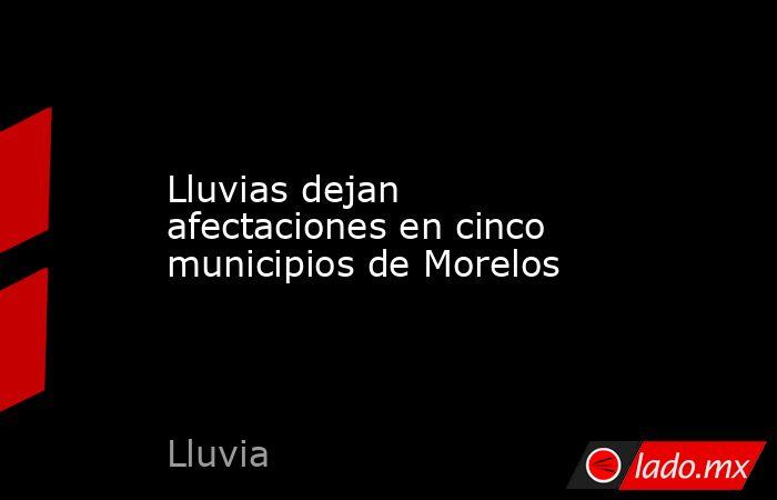 Lluvias dejan afectaciones en cinco municipios de Morelos. Noticias en tiempo real
