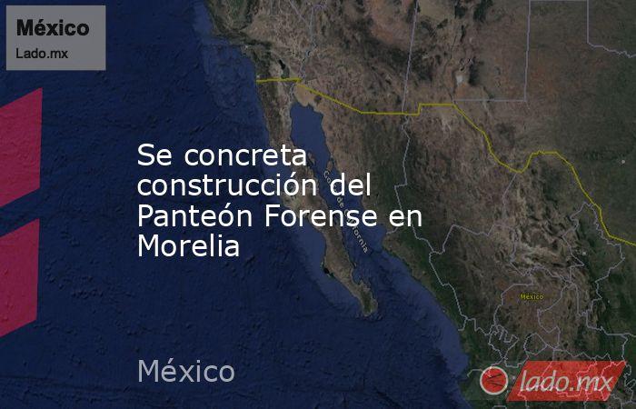 Se concreta construcción del Panteón Forense en Morelia. Noticias en tiempo real