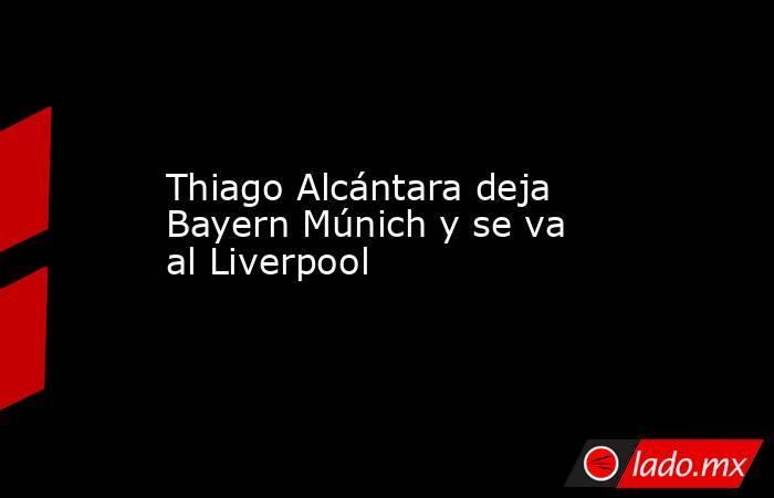 Thiago Alcántara deja Bayern Múnich y se va al Liverpool. Noticias en tiempo real