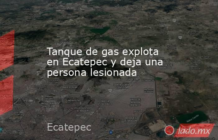 Tanque de gas explota en Ecatepec y deja una persona lesionada . Noticias en tiempo real