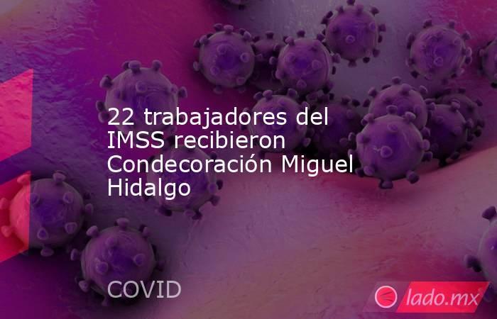 22 trabajadores del IMSS recibieron Condecoración Miguel Hidalgo. Noticias en tiempo real