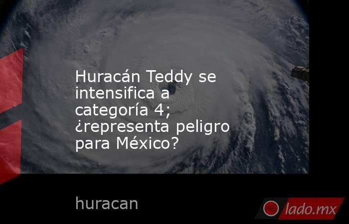 Huracán Teddy se intensifica a categoría 4; ¿representa peligro para México?. Noticias en tiempo real