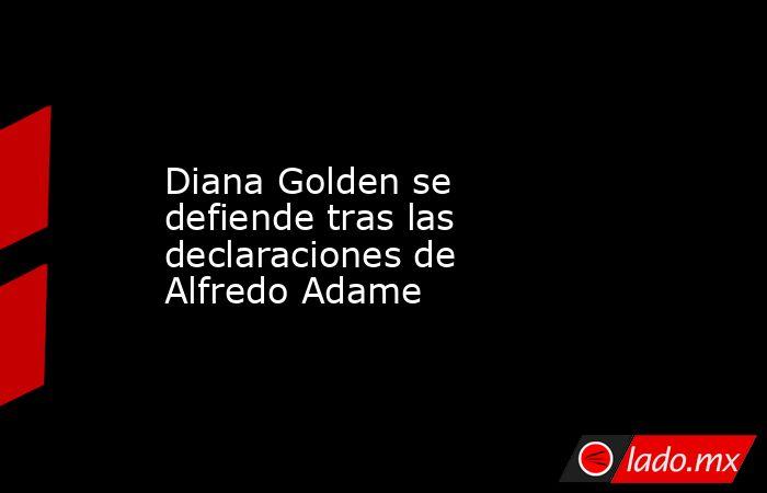 Diana Golden se defiende tras las declaraciones de Alfredo Adame. Noticias en tiempo real