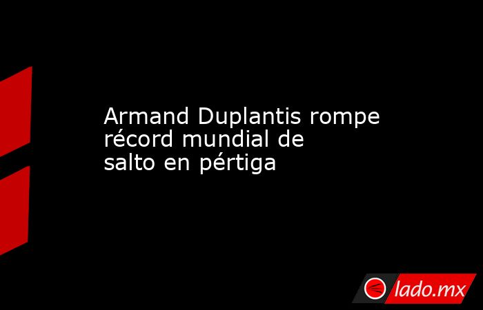 Armand Duplantis rompe récord mundial de salto en pértiga. Noticias en tiempo real