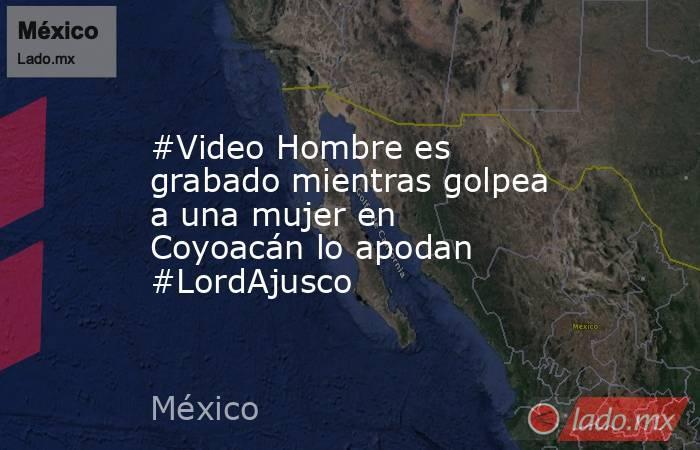 #Video Hombre es grabado mientras golpea a una mujer en Coyoacán lo apodan #LordAjusco. Noticias en tiempo real