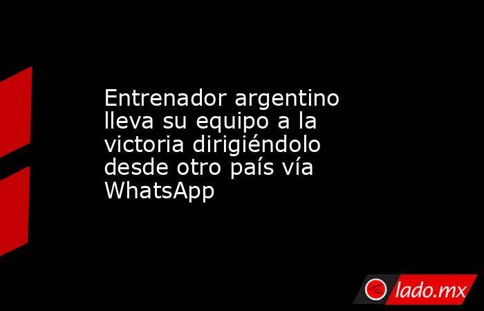 Entrenador argentino lleva su equipo a la victoria dirigiéndolo desde otro país vía WhatsApp. Noticias en tiempo real