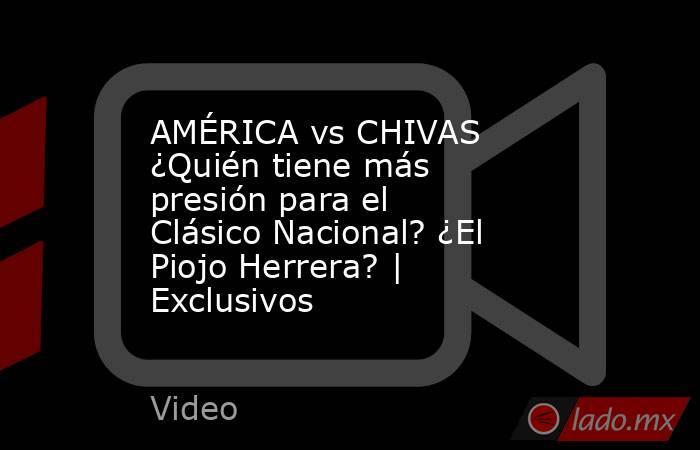 AMÉRICA vs CHIVAS ¿Quién tiene más presión para el Clásico Nacional? ¿El Piojo Herrera?   Exclusivos. Noticias en tiempo real