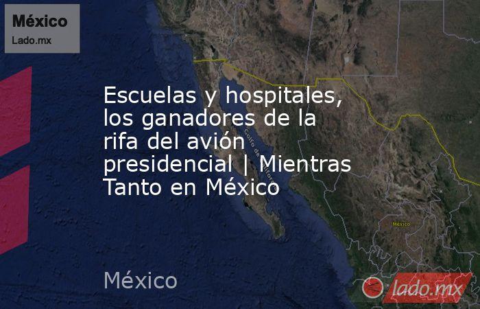 Escuelas y hospitales, los ganadores de la rifa del avión presidencial | Mientras Tanto en México. Noticias en tiempo real