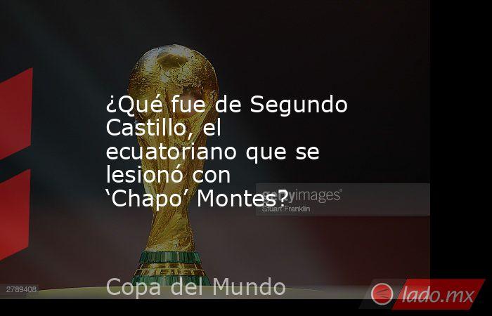¿Qué fue de Segundo Castillo, el ecuatoriano que se lesionó con 'Chapo' Montes?. Noticias en tiempo real