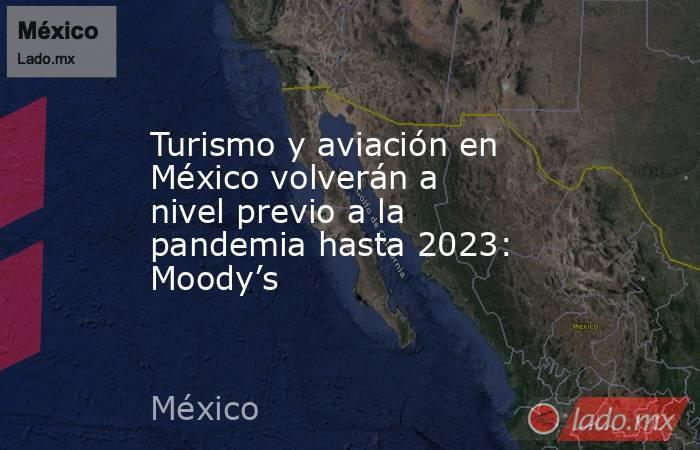Turismo y aviación en México volverán a nivel previo a la pandemia hasta 2023: Moody's. Noticias en tiempo real