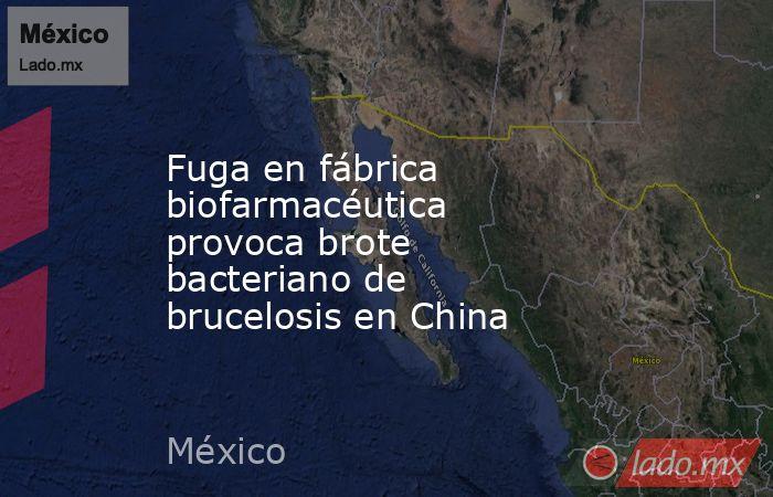 Fuga en fábrica biofarmacéutica provoca brote bacteriano de brucelosis en China. Noticias en tiempo real