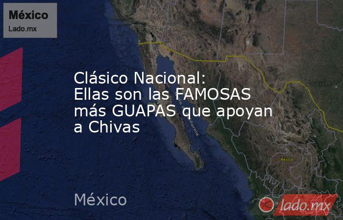 Clásico Nacional: Ellas son las FAMOSAS más GUAPAS que apoyan a Chivas. Noticias en tiempo real