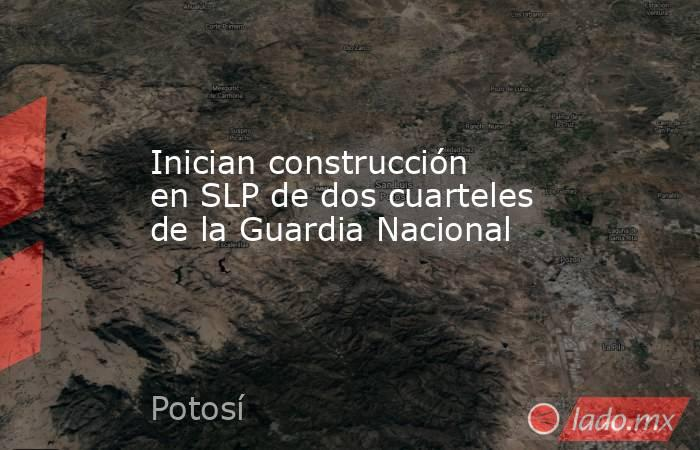 Inician construcción en SLP de dos cuarteles de la Guardia Nacional. Noticias en tiempo real