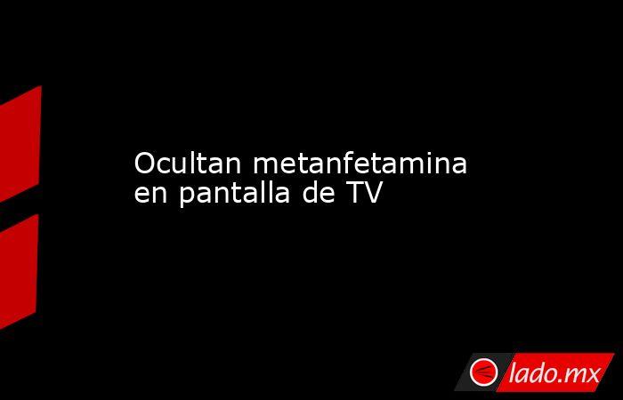 Ocultan metanfetamina en pantalla de TV. Noticias en tiempo real
