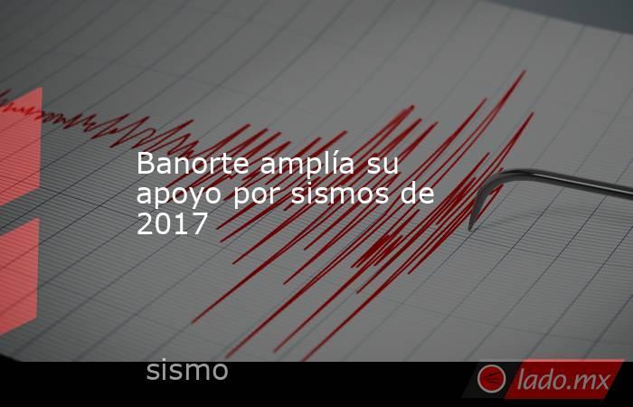 Banorte amplía su apoyo por sismos de 2017. Noticias en tiempo real