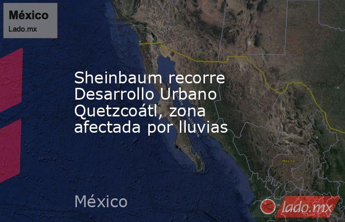 Sheinbaum recorre Desarrollo Urbano Quetzcoátl, zona afectada por lluvias. Noticias en tiempo real