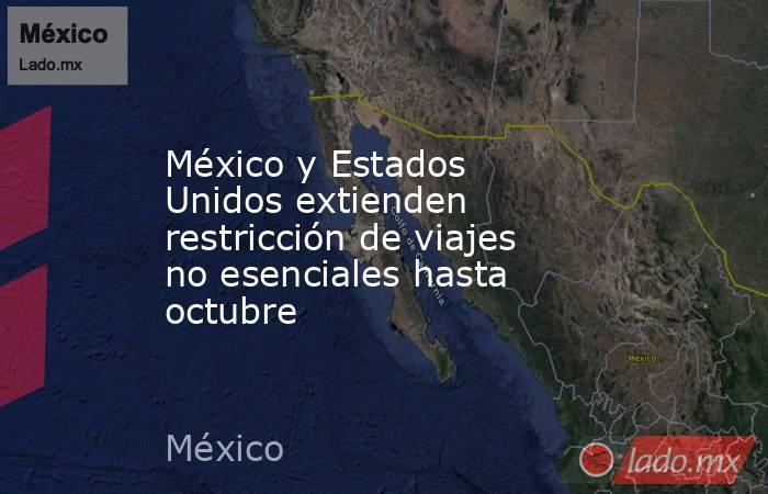 México y Estados Unidos extienden restricción de viajes no esenciales hasta octubre. Noticias en tiempo real