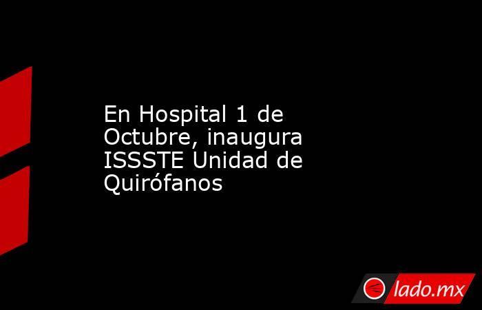 En Hospital 1 de Octubre, inaugura ISSSTE Unidad de Quirófanos. Noticias en tiempo real