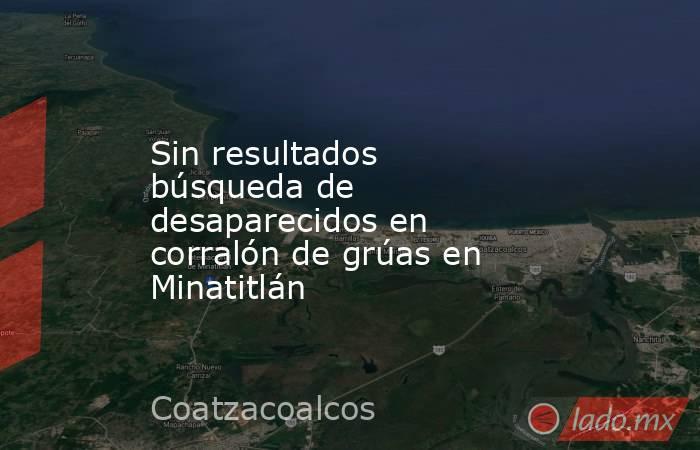 Sin resultados búsqueda de desaparecidos en corralón de grúas en Minatitlán. Noticias en tiempo real