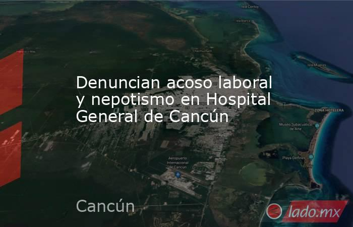 Denuncian acoso laboral y nepotismo en Hospital General de Cancún. Noticias en tiempo real