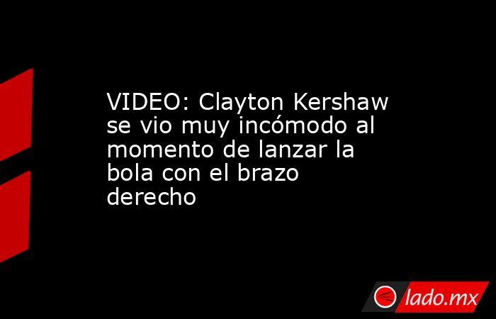VIDEO: Clayton Kershaw se vio muy incómodo al momento de lanzar la bola con el brazo derecho. Noticias en tiempo real