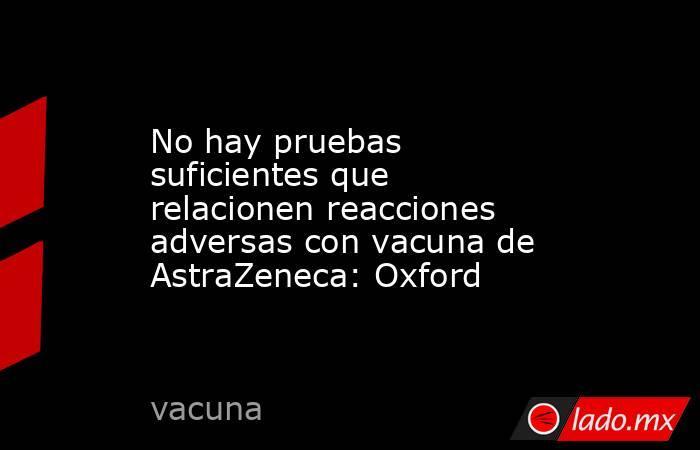 No hay pruebas suficientes que relacionen reacciones adversas con vacuna de AstraZeneca: Oxford. Noticias en tiempo real