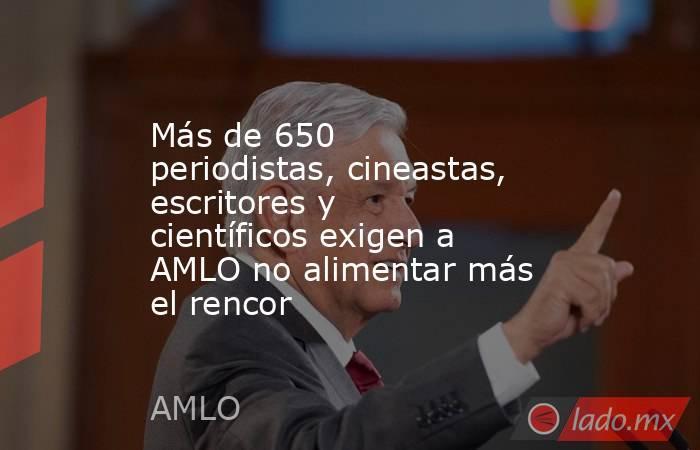 Más de 650 periodistas, cineastas, escritores y científicos exigen a AMLO no alimentar más el rencor. Noticias en tiempo real