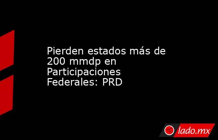 Pierden estados más de 200 mmdp en Participaciones Federales: PRD. Noticias en tiempo real