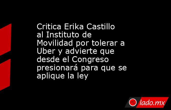 Critica Erika Castillo al Instituto de Movilidad por tolerar a Uber y advierte que desde el Congreso presionará para que se aplique la ley. Noticias en tiempo real