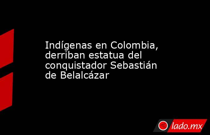 Indígenas en Colombia, derriban estatua del conquistador Sebastián de Belalcázar. Noticias en tiempo real