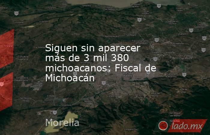 Siguen sin aparecer más de 3 mil 380 michoacanos: Fiscal de Michoacán. Noticias en tiempo real