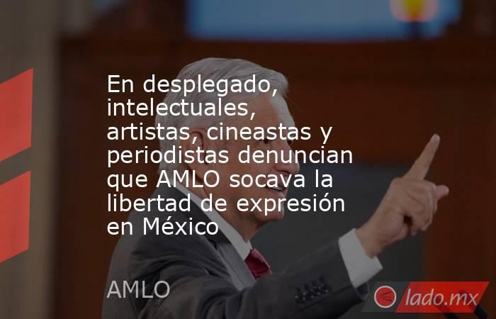 En desplegado, intelectuales, artistas, cineastas y periodistas denuncian que AMLO socava la libertad de expresión en México. Noticias en tiempo real