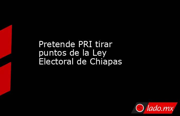 Pretende PRI tirar puntos de la Ley Electoral de Chiapas. Noticias en tiempo real