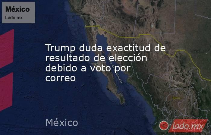 Trump duda exactitud de resultado de elección debido a voto por correo. Noticias en tiempo real