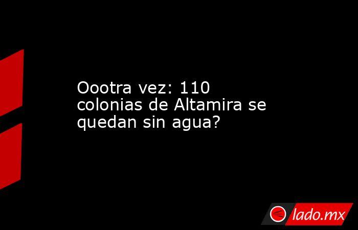 Oootra vez: 110 colonias de Altamira se quedan sin agua?. Noticias en tiempo real