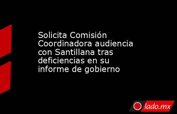 Solicita Comisión Coordinadora audiencia con Santillana tras deficiencias en su informe de gobierno. Noticias en tiempo real
