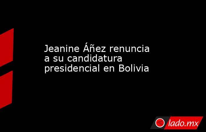Jeanine Áñez renuncia a su candidatura presidencial en Bolivia. Noticias en tiempo real