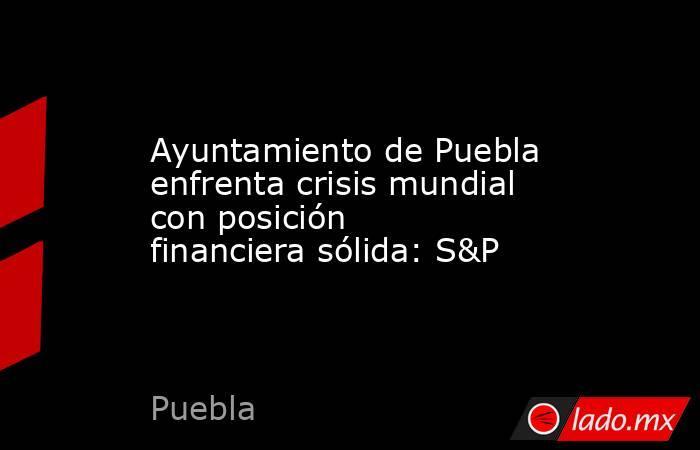 Ayuntamiento de Puebla enfrenta crisis mundial con posición financiera sólida: S&P. Noticias en tiempo real