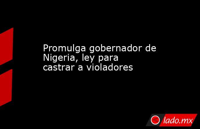 Promulga gobernador de Nigeria, ley para castrar a violadores. Noticias en tiempo real