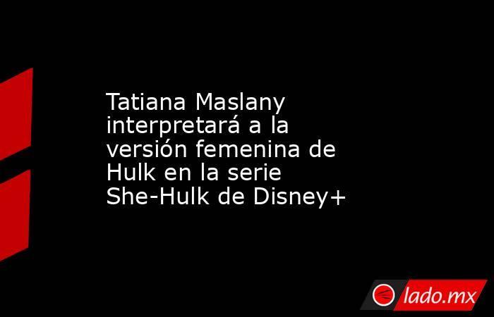 Tatiana Maslany interpretará a la versión femenina de Hulk en la serie She-Hulk de Disney+. Noticias en tiempo real