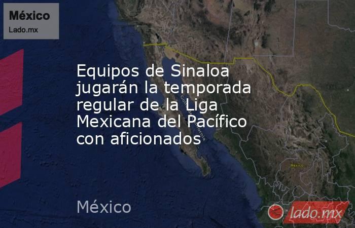 Equipos de Sinaloa jugarán la temporada regular de la Liga Mexicana del Pacífico con aficionados. Noticias en tiempo real