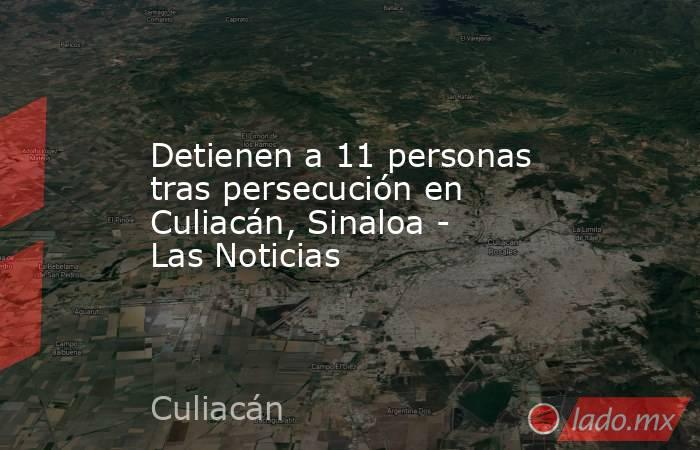 Detienen a 11 personas tras persecución en Culiacán, Sinaloa - Las Noticias. Noticias en tiempo real