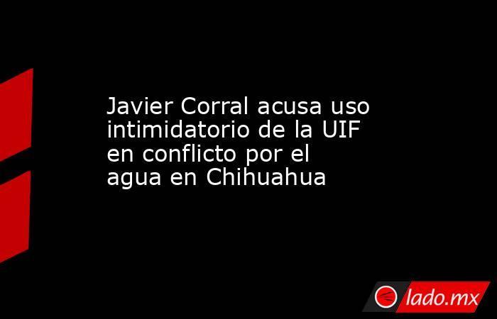 Javier Corral acusa uso intimidatorio de la UIF en conflicto por el agua en Chihuahua. Noticias en tiempo real